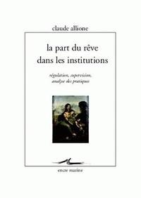 Claude Allione - La part du rêve dans les institutions - Régulation, supervision, analyse des pratiques.