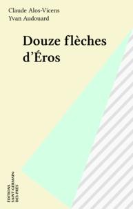 Claude Alos-Vicens et Yvan Audouard - Douze flèches d'Éros.