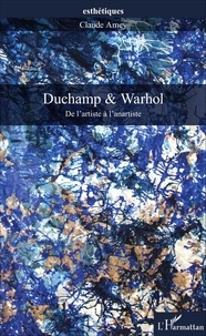 Claude Amey - Duchamp & Warhol - De l'artiste à l'anartiste.