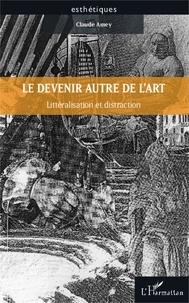 Claude Amey - Le devenir autre de l'art - Littéralisation et distraction.