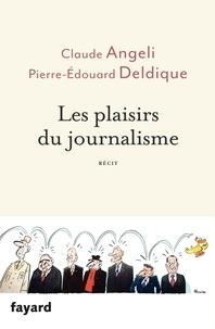 Claude Angeli et Pierre-Edouard Deldique - Les plaisirs du journalisme.
