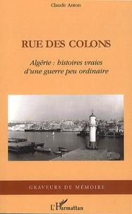 Claude Anton - Rue des colons - Algérie : histoires vraies d'une guerre peu ordinaire.