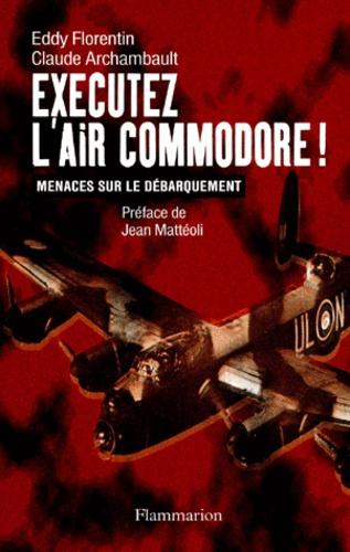 Claude Archambault et Eddy Florentin - Exécutez l'Air Commodore ! Menaces sur le Débarquement.