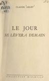 Claude Arlet - Le jour se lèvera demain.