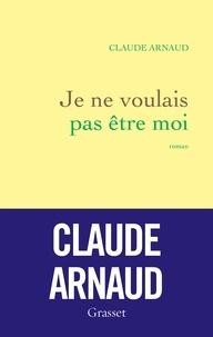 Claude Arnaud - Je ne voulais pas être moi - roman.