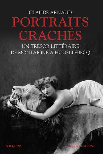 Claude Arnaud - Portraits crachés - Un trésor littéraire de Montaigne à Houellebecq.