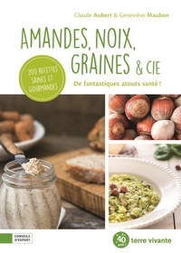 Claude Aubert et Geneviève Maubon - Amandes, noix, graines & cie - De fantastiques atouts santé !.