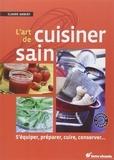 Claude Aubert - L'art de cuisiner sain - S'équiper, préparer, cuire et conserver.