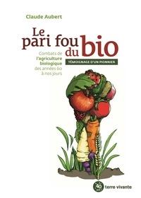 Claude Aubert - Le pari fou du bio - Combats de l'agriculture biologique des années 60 à nos jours.