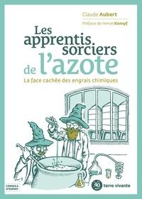 Claude Aubert - Les apprentis sorciers de l'azote - La face cachée des engrais azotés.