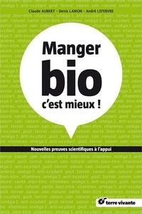 Claude Aubert et André Lefebvre - Manger bio c'est mieux ! - Nouvelles preuves scientifiques à l'appui....