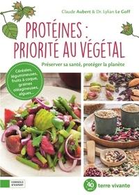 Claude Aubert et Goff lylian Le - Protéines  : priorité au végétal - Préserver sa santé, protéger la planète.
