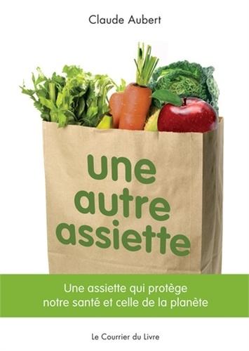 Claude Aubert - Une autre assiette - Une assiette qui protège notre santé et celle de la planète.