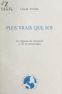 Claude Aveline et André Veinstein - Plus vrais que soi - Les rapports du romancier et de ses personnages.