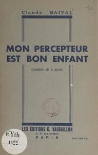 Claude Baival - Mon percepteur est bon enfant - Comédie en 2 actes.