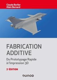 Claude Barlier et Alain Bernard - Fabrication additive - 2e éd. - Du prototypage rapide à l'impression 3D.