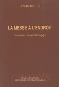 Claude Barthe - La messe à l'endroit - Un nouveau mouvement liturgique.