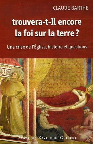 Claude Barthe - Trouvera-t-il encore la foi sur la terre ? - Une crise de l'Eglise : histoire et questions.