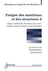 Claude Bathias et André Pineau - Fatigue des matériaux et des structures - Tome 4, Fatigue multiaxiale, thermique, de contact, défauts, cumul et tolérance aux dommages.