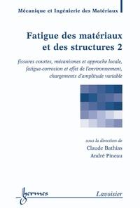 Claude Bathias et André Pineau - Fatigue des matériaux et structures - Tome 2, Fissures courtes, mécanismes et approche locale, fatigue-corrosion et effet de l'environnement, changements d'amplitude variable.