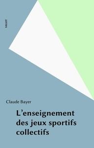 Claude Bayer - L'enseignement des jeux sportifs collectifs.