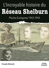 Claude Bénech - L'incroyable histoire du réseau Shelburn - Plouha-Guingamp 1943-1944.