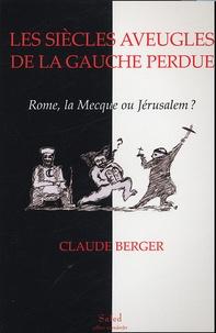 Claude Berger - Les siècles aveugles de la gauche perdue - Rome, La Mecque ou Jérusalem ?.