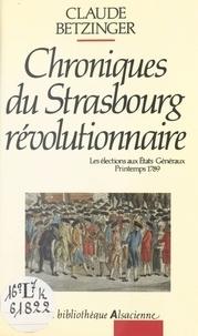 Claude Betzinger - Chroniques du Strasbourg révolutionnaire : les élections aux états généraux, printemps 1789.