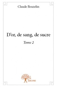Claude Beuzelin - D'or, de sang, de sucre - Tome 2.