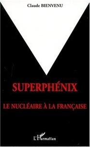 Claude Bienvenu - Superphénix - Le nucléaire à la française.