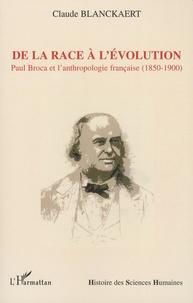 Claude Blanckaert - De la race à l'évolution - Paul Broca et l'anthropologie française (1850-1900).