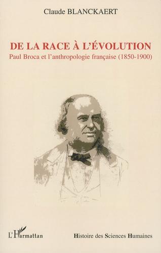 De la race à l'évolution. Paul Broca et l'anthropologie française (1850-1900)