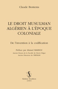 Claude Bontems - Le Droit musulman algérien à l'époque coloniale - De l'invention à la codification.