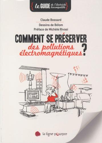 Claude Bossard - Comment se préserver des pollutions électromagnétiques - Le guide de l'électricité biocompatible.