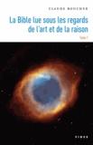 Claude Boucher - La Bible lue sous les regards de l'art et de la raison - Tome 1.