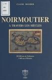 Claude Bouhier - Noirmoutier à travers les siècles : 200.000 ans de préhistoire, 2.000 ans d'histoire.