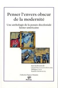 Claude Bourguignon Rougier et Philippe Colin - Penser l'envers obscur de la modernité - Une anthologie de la pensée décoloniale latino-américaine.