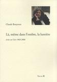 Claude Bouyeure - Là, même dans l'ombre, la lumière - Ecrits sur l'art 1969-2006.