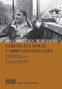 Claude Braun et Michael Rössler - Un chrétien subversif - Cornelius Koch, l'abbé des réfugiés.