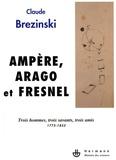 Claude Brézinski - Ampère, Arago et Fresnel - Trois hommes, trois savants, trois amis 1775-1853.