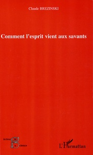 Claude Brézinski - Comment l'esprit vient aux savants.