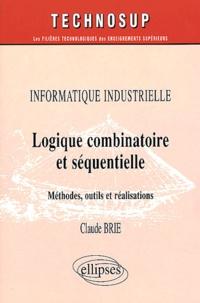 Informatique industrielle. Logique combinatoire et séquentielle, Méthodes, outils et réalisations - Claude Brie   Showmesound.org