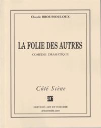 Claude Broussouloux - LA FOLIE DES AUTRES : COMEDIE DRAMATIQUE.