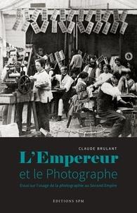 Claude Brulant - L'Empereur et le photographe - Essai sur l'usage de la photographie au Second Empire.