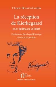 Claude Brunier-Coulin - La réception de Kierkegaard chez Balthasar et Barth - Explorations dans la problématique du réel et du possible.