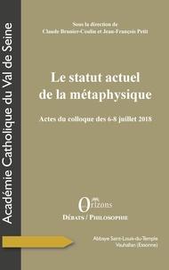 Claude Brunier-Coulin et Jean-François Petit - Le statut actuel de la métaphysique - Actes du colloque des 6-8 juillet 2018.