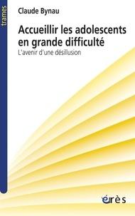 Claude Bynau - Accueillir les adolescents en grande difficulté - L'avenir d'une désillusion.