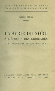 Claude Cahen - La Syrie du nord à l'époque des croisades et la principauté franque d'Antioche.