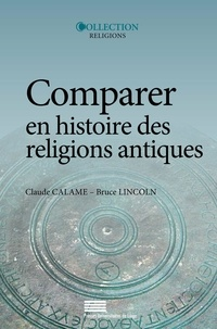 Claude Calame et Bruce Lincoln - Comparer en histoire des religions antiques - Controverses et propositions.