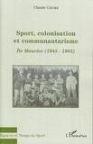 Claude Calvini - Sport, colonisation et communautarisme : l'Ile Maurice - 1945-1985.